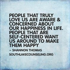... life. People that are self-centered want us around to make them happy