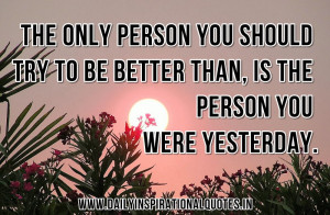 ... Be Better Than,Is The Personn You Were Yesterday ~ Inspirational Quote