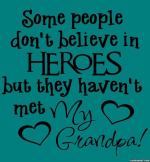 Grandfather Quote: Some people don't believe in HEROES but...