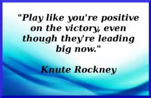 Knute Rockney pumps us up with this great positive quote...