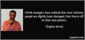 ... brain damaged, that they're off on their own planets. - Eugene Jarvis