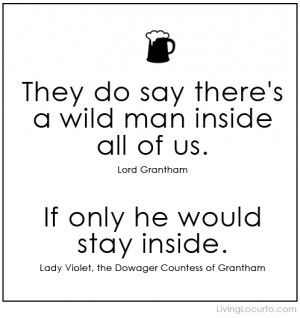 Downton Abbey Funny Quote - Wild Man - Countess Dowager Grantham
