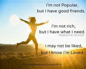 ... not rich, but I have what I need. I may not be liked but I know I am