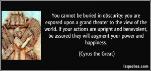 ... assured they will augment your power and happiness. - Cyrus the Great