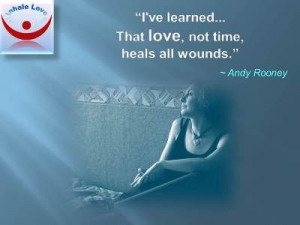 ve learned that love, not time, heals all wounds. ~Andy Rooney