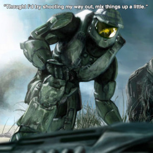 """... try shooting my way out, mix things up a little."""" – Master Chief"""