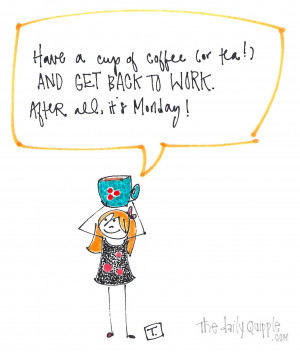 ... cup of coffee (or tea!) and GET BACK TO WORK! After all, it's Monday