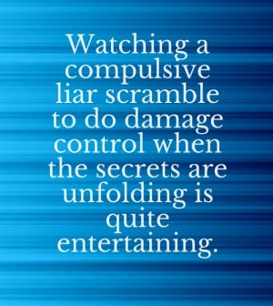 Watching a compulsive liar scramble to do damage control when the ...