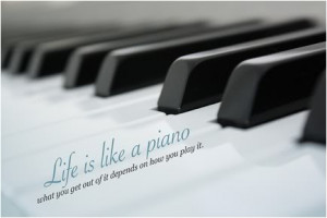 Life is like a piano, what you get out of it depends on how you play ...