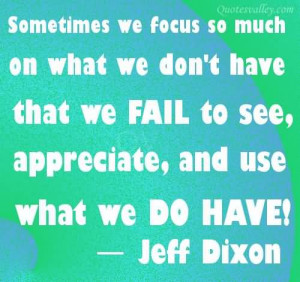 Sometimes We Focus So Much On What We Don't Have That We Fail To See