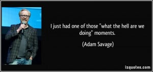 quote-i-just-had-one-of-those-what-the-hell-are-we-doing-moments-adam ...