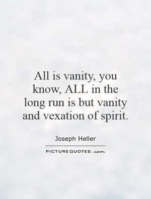 All is vanity, you know, ALL in the long run is but vanity and ...