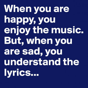 When you are happy, you enjoy the music. But, when you are sad, you ...