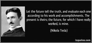 ... ; the future, for which I have really worked, is mine. - Nikola Tesla