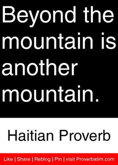 ... mountain is another mountain. - Haitian Proverb #proverbs #quotes More
