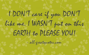 DONT-care-if-you-DONT-like-me.-I-WASNT-put-on-this-EARTH-to-PLEASE-YOU ...