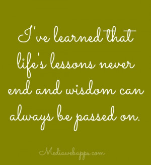 ve learned that life's lessons never end and wisdom can always be ...