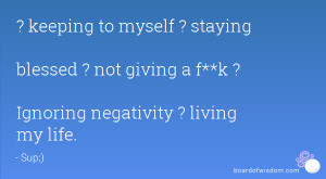 keeping to myself ? staying blessed ? not giving a f**k ? Ignoring ...
