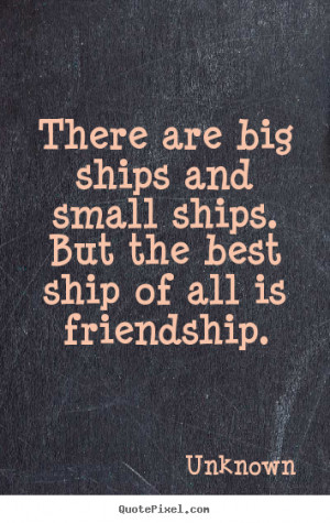 Unknown Quotes - There are big ships and small ships. But the best ...
