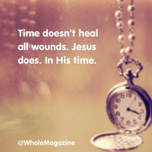 Time doesn't heal all wounds. Jesus does. In His time. Jesus Does ...