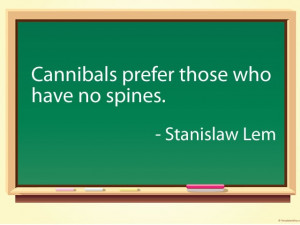 Cannibals prefer those who have no spines. - Stanislaw Lem #quotes