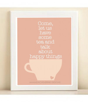 Come, let us have some tea and talk about happy things