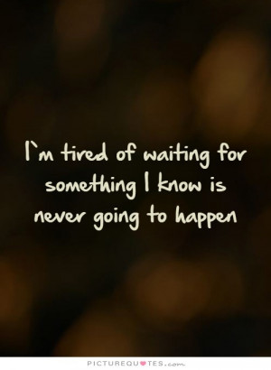 Waiting Quotes Unrequited Love Quotes Tired Of Waiting Quotes
