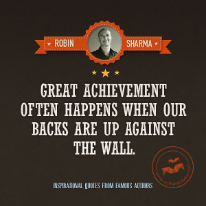 Great Achievement Often Happens When Our Backs Are Up Against The Wall
