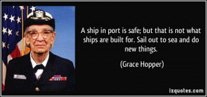 ship in port is safe; but that is not what ships are built for. Sail ...