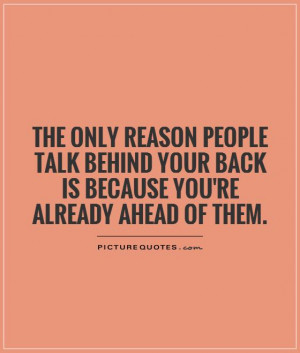 The only reason people talk behind your back is because you're already ...