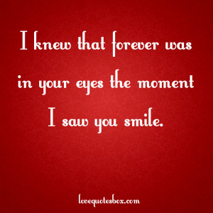 knew that forever was in your eyes the moment I saw you smile.