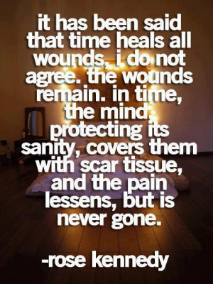 , 'time heals all wounds.' I do not agree. The wounds remain. In time ...