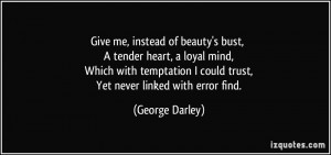 Give me, instead of beauty's bust, A tender heart, a loyal mind, Which ...
