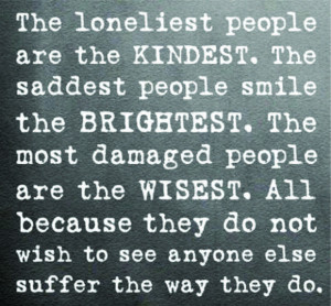 The Loneliest People Are The Kindest.