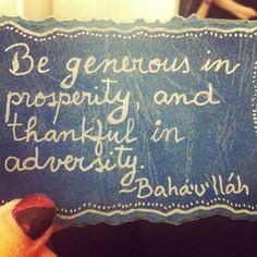 Be generous in prosperity, and thankful in adversity