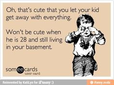 ! .....spoiled brats turn out to be immature adults. hilarious quotes ...