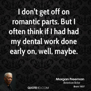 don't get off on romantic parts. But I often think if I had had my ...