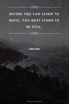 Before you can learn to move, you must learn to be still. - Syrio ...