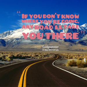 Quotes Picture: if you don't know where you're going, any road'll take ...