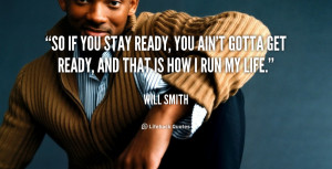 So if you stay ready, you ain't gotta get ready, and that is how I run ...
