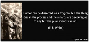 ... are discouraging to any but the pure scientific mind. - E. B. White