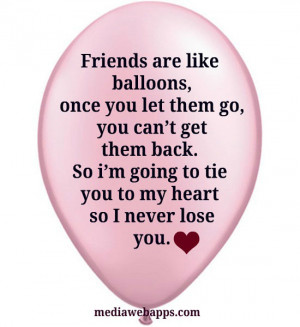 Friends are like balloons, if you let them go, you can't get them back ...