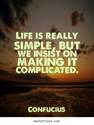 ... simple, but we insist on making it complicated. Confucius life quotes