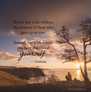 ... Instead, fear a life where you have abandoned yourself. — Dodinsky