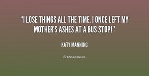 lose things all the time. I once left my mother's ashes at a bus ...
