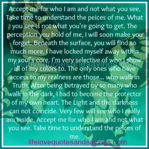 Accept me for who I am and not what you see. ..