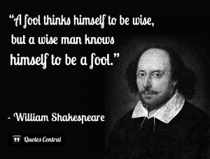 a fool thinks himself to be wise but a wise man knows himself to be a fool Touchstone in as you like it says that it is an old saying, 'thefool doth think he is wise, but the wise man knows himself to be afool the.