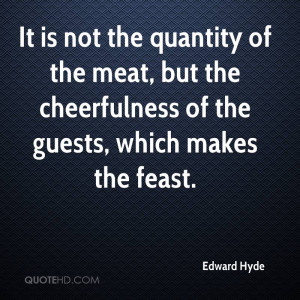 It is not the quantity of the meat, but the cheerfulness of the guests ...