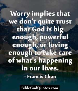 Worry implies that we don't quite trust that God is big enough ...