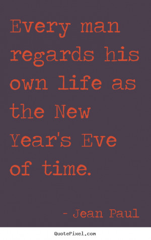 Quotes about life - Every man regards his own life as the new year's..